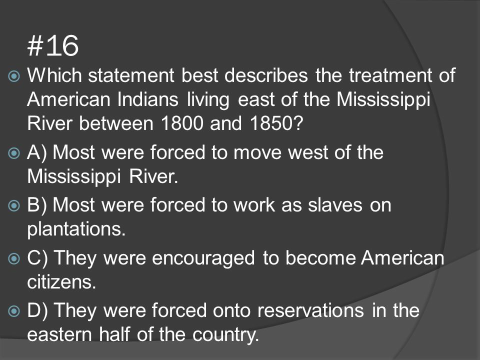 #16 Which statement best describes the treatment of American Indians living east of the Mississippi River between 1800 and 1850