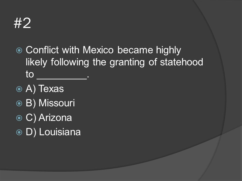 #2 Conflict with Mexico became highly likely following the granting of statehood to _________. A) Texas.