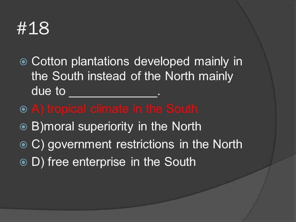 #18 Cotton plantations developed mainly in the South instead of the North mainly due to _____________.