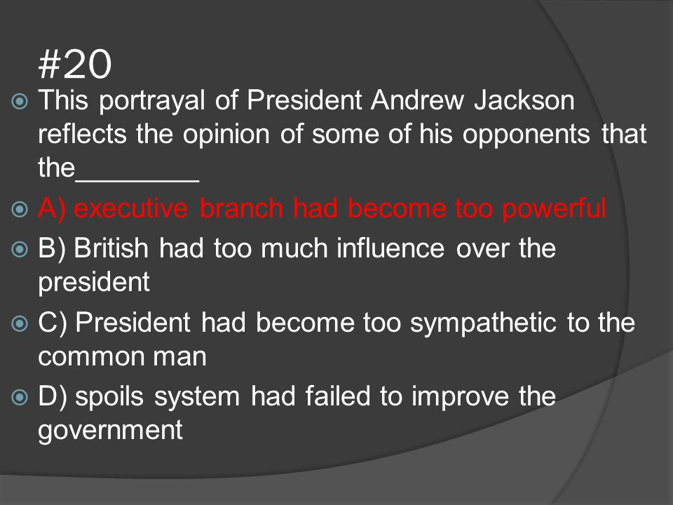 #20 This portrayal of President Andrew Jackson reflects the opinion of some of his opponents that the________.