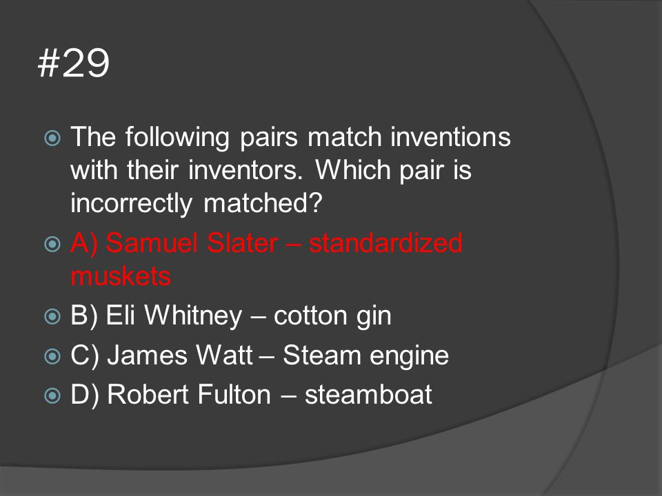 #29 The following pairs match inventions with their inventors. Which pair is incorrectly matched A) Samuel Slater – standardized muskets.