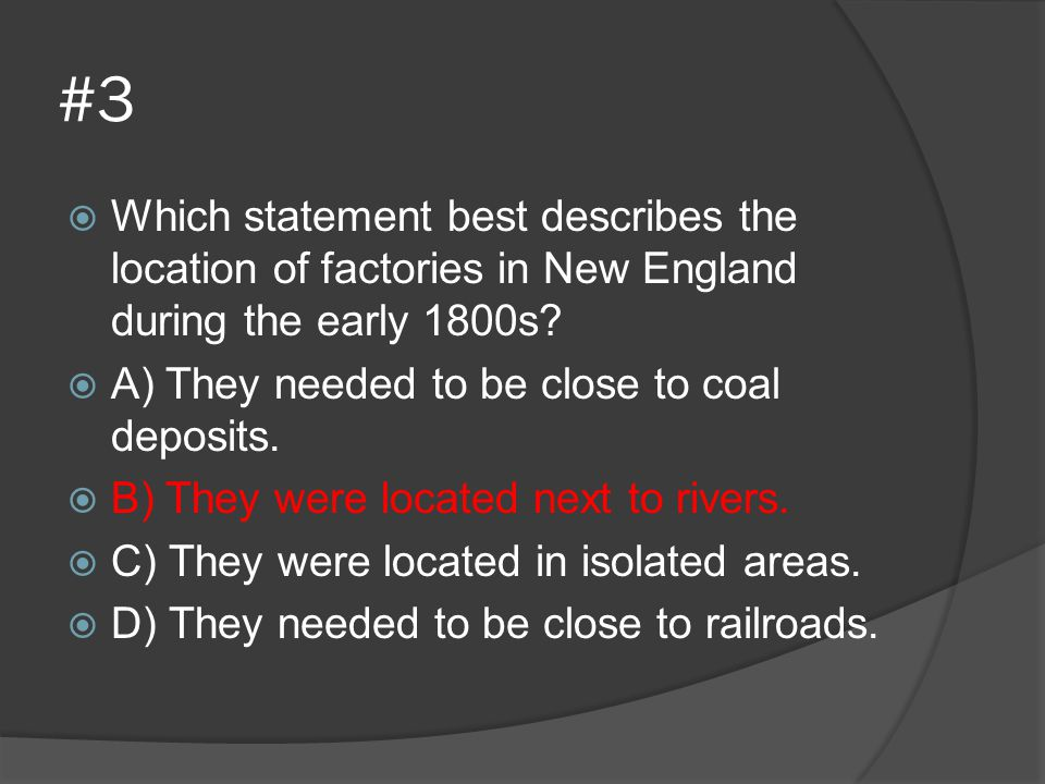 #3 Which statement best describes the location of factories in New England during the early 1800s A) They needed to be close to coal deposits.