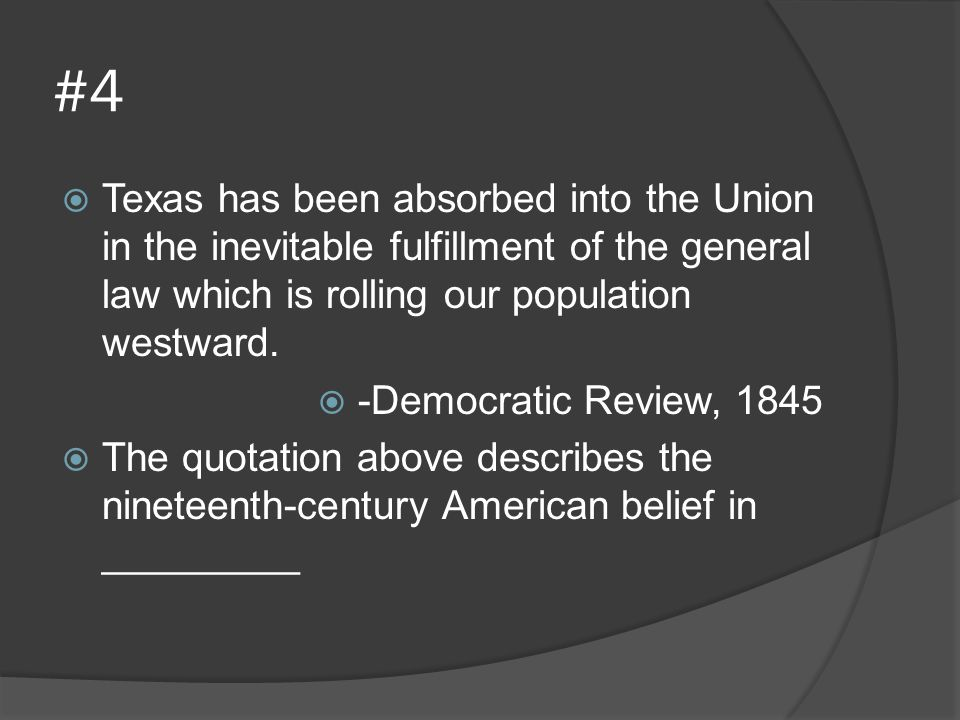 #4 Texas has been absorbed into the Union in the inevitable fulfillment of the general law which is rolling our population westward.