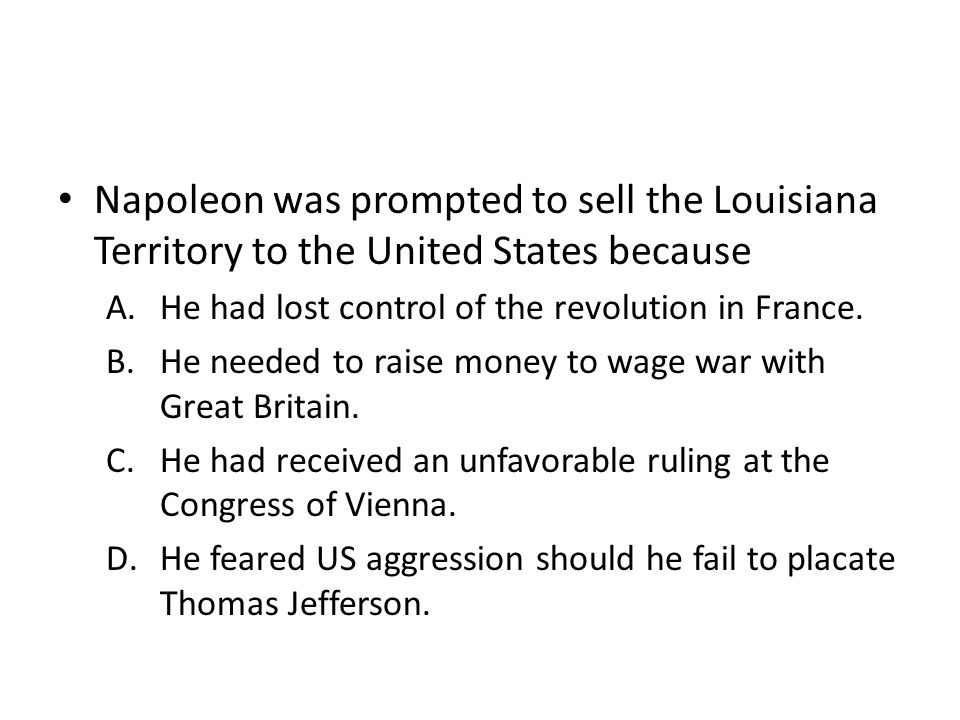 Napoleon was prompted to sell the Louisiana Territory to the United States because