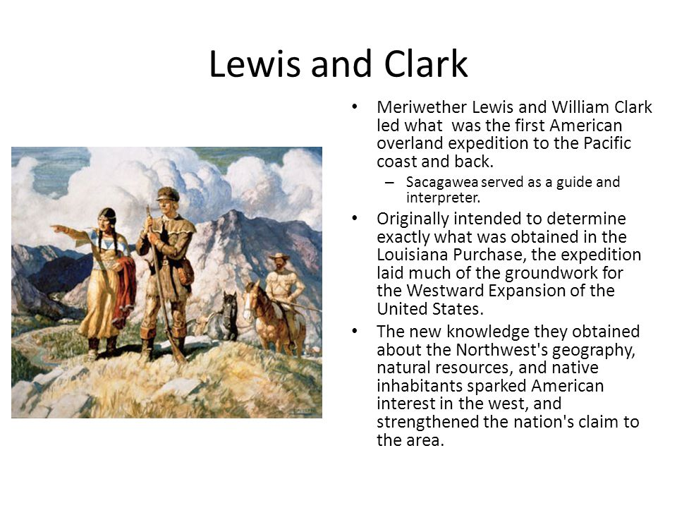 Lewis and Clark Meriwether Lewis and William Clark led what was the first American overland expedition to the Pacific coast and back.