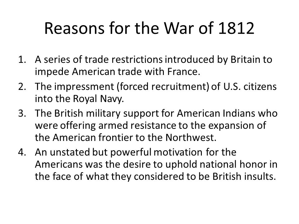 Reasons for the War of 1812 A series of trade restrictions introduced by Britain to impede American trade with France.
