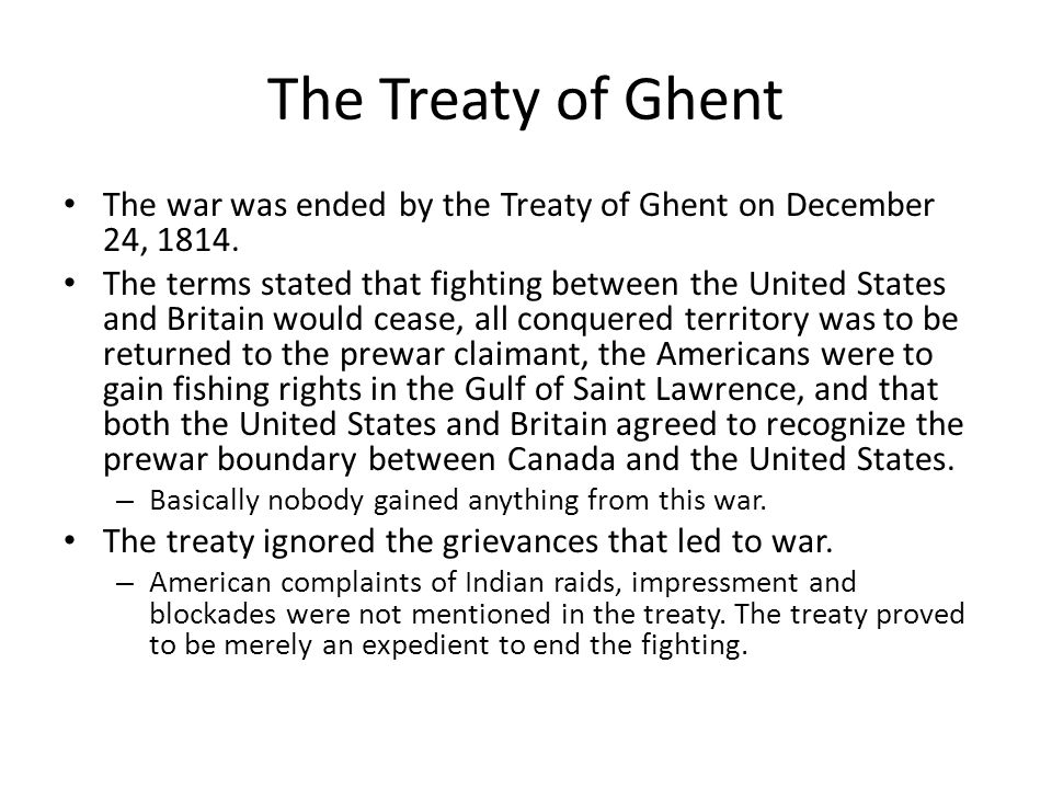 The Treaty of Ghent The war was ended by the Treaty of Ghent on December 24, 1814.