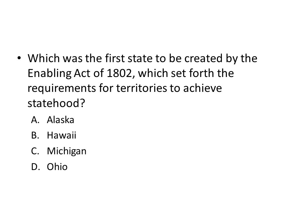 Which was the first state to be created by the Enabling Act of 1802, which set forth the requirements for territories to achieve statehood