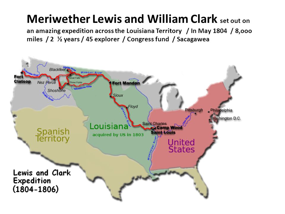 Meriwether Lewis and William Clark set out on an amazing expedition across the Louisiana Territory / In May 1804 / 8,ooo miles / 2 ½ years / 45 explorer / Congress fund / Sacagawea