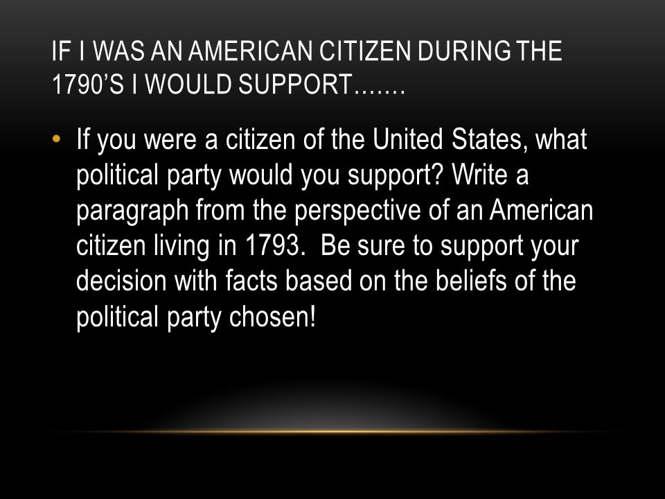 If I was an American citizen during the 1790's I would support…….