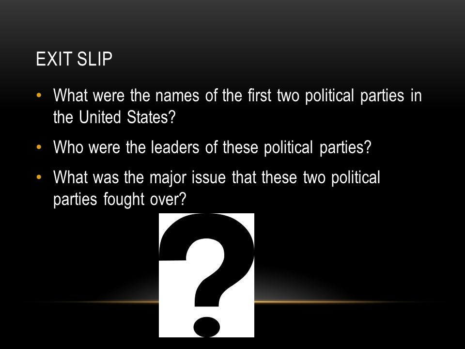 Exit Slip What were the names of the first two political parties in the United States Who were the leaders of these political parties