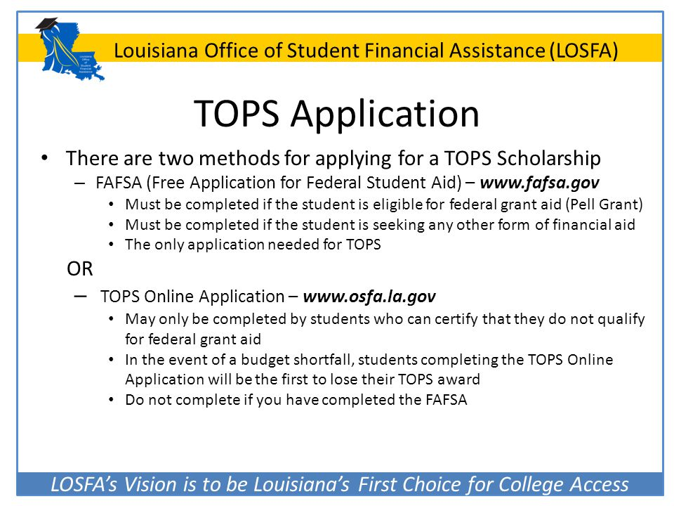 TOPS Application There are two methods for applying for a TOPS Scholarship. FAFSA (Free Application for Federal Student Aid) – www.fafsa.gov.