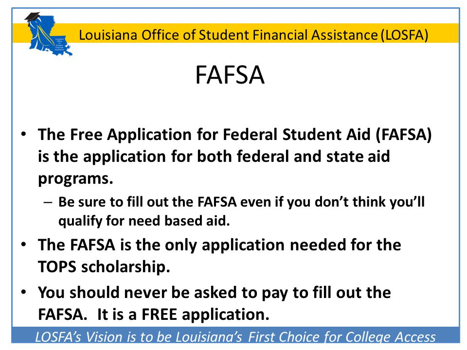FAFSA The Free Application for Federal Student Aid (FAFSA) is the application for both federal and state aid programs.
