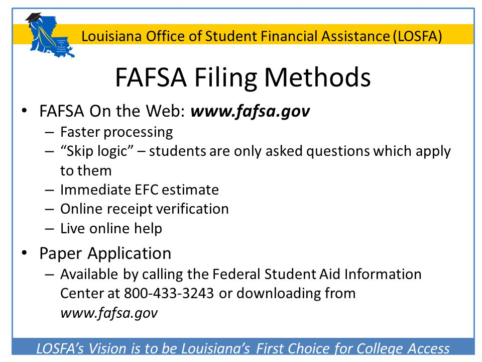 FAFSA Filing Methods FAFSA On the Web: www.fafsa.gov. Faster processing. Skip logic – students are only asked questions which apply to them.