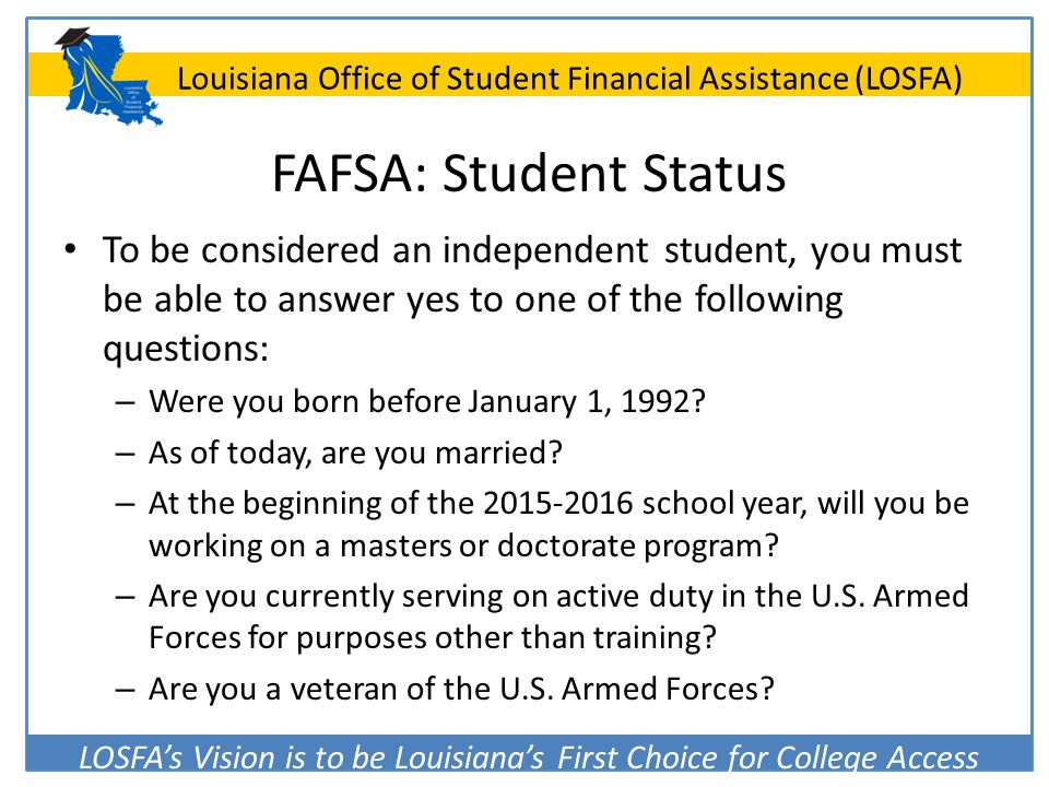 FAFSA: Student Status To be considered an independent student, you must be able to answer yes to one of the following questions: