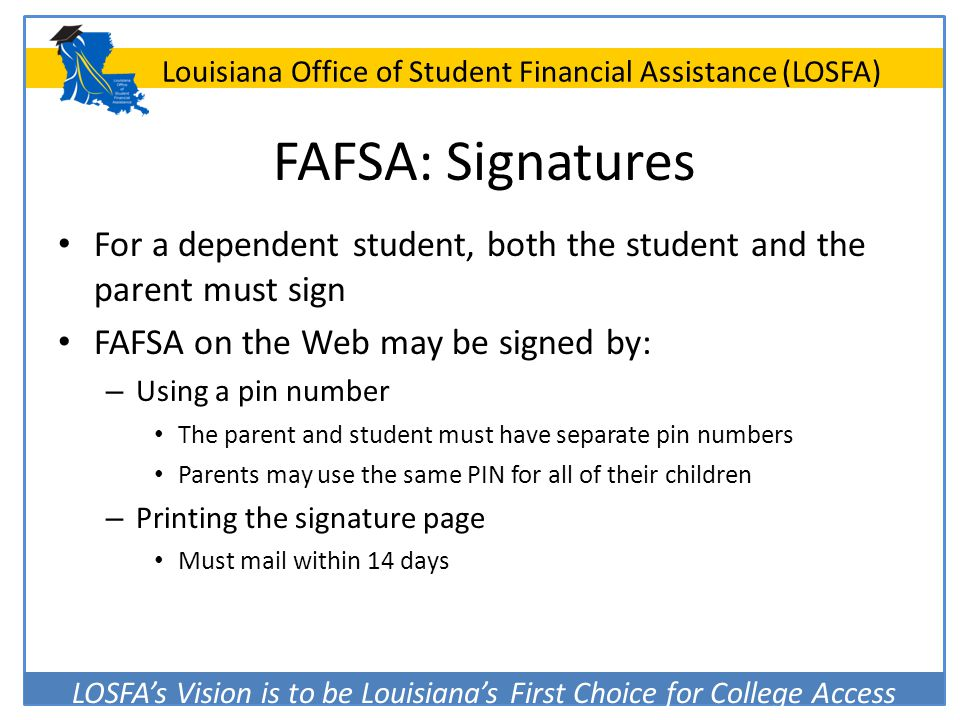 FAFSA: Signatures For a dependent student, both the student and the parent must sign. FAFSA on the Web may be signed by:
