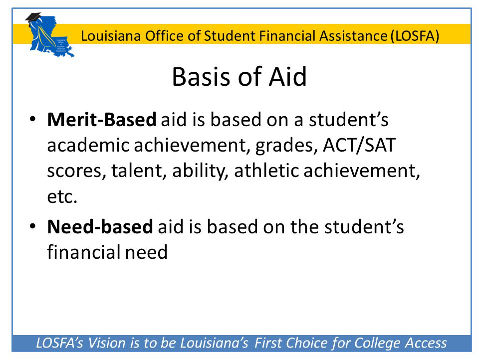 Basis of Aid Merit-Based aid is based on a student's academic achievement, grades, ACT/SAT scores, talent, ability, athletic achievement, etc.
