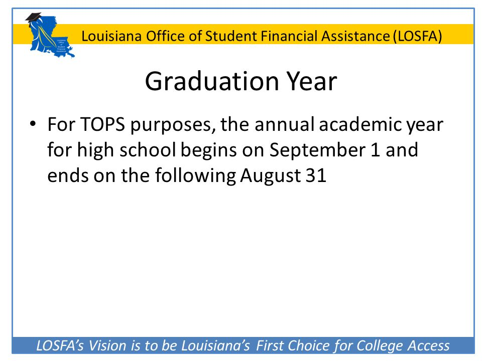 Graduation Year For TOPS purposes, the annual academic year for high school begins on September 1 and ends on the following August 31.