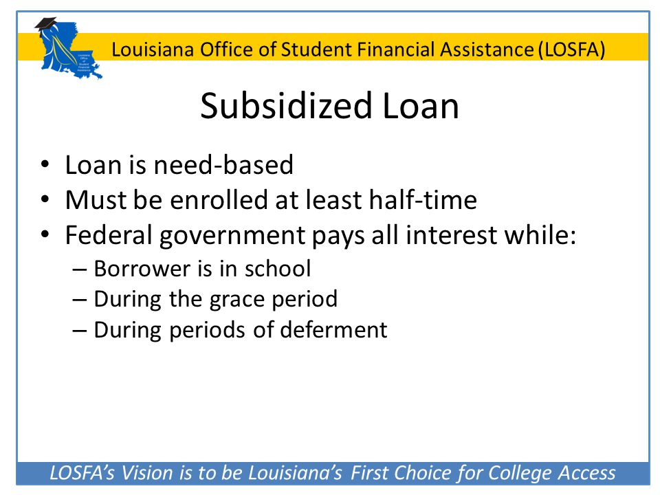 Subsidized Loan Loan is need-based Must be enrolled at least half-time