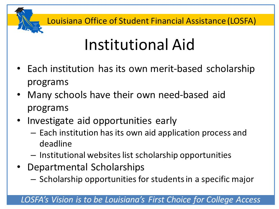 Institutional Aid Each institution has its own merit-based scholarship programs. Many schools have their own need-based aid programs.