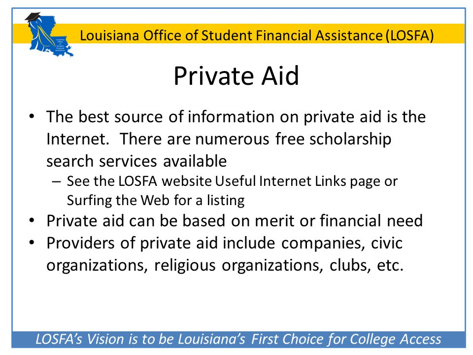 Private Aid The best source of information on private aid is the Internet. There are numerous free scholarship search services available.