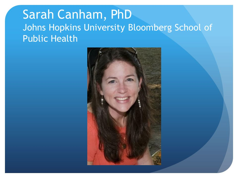 Sarah Canham, PhD Johns Hopkins University Bloomberg School of Public Health