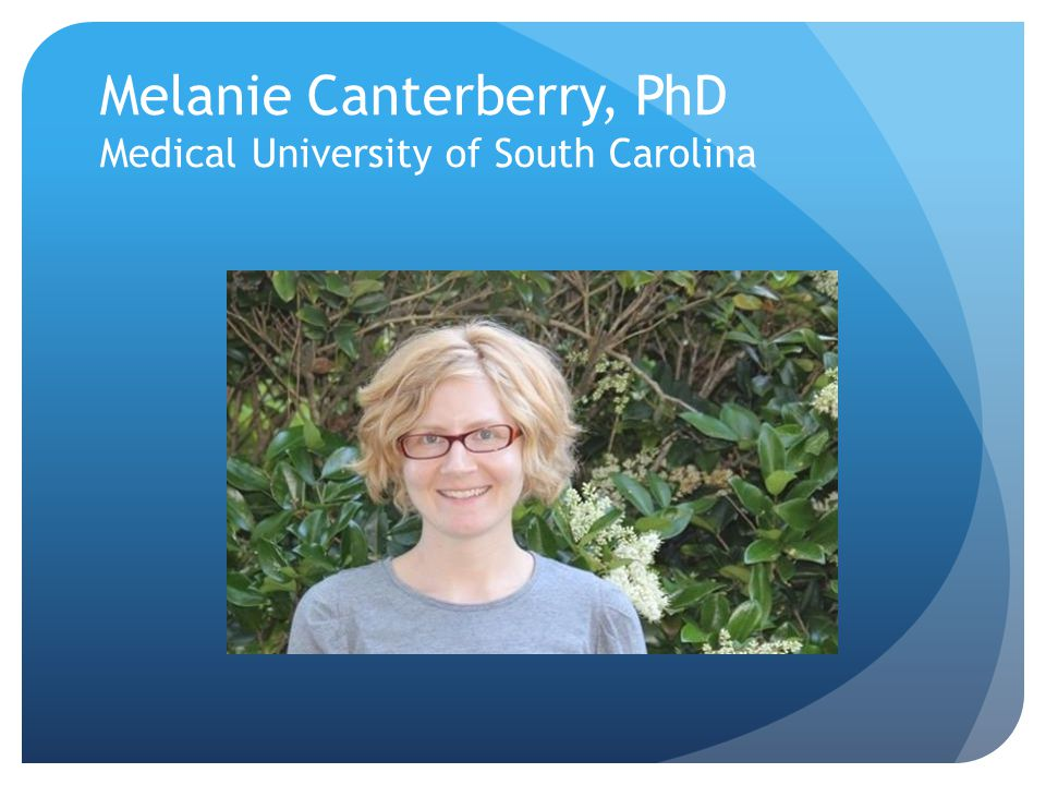 Melanie Canterberry, PhD Medical University of South Carolina