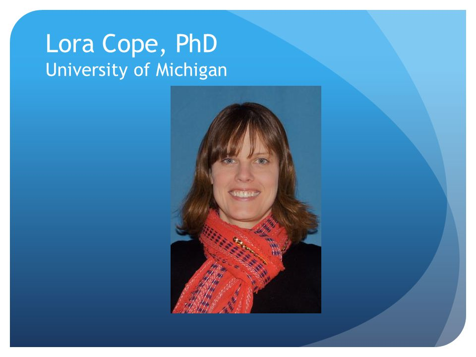 Lora Cope, PhD University of Michigan