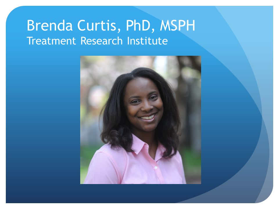Brenda Curtis, PhD, MSPH Treatment Research Institute