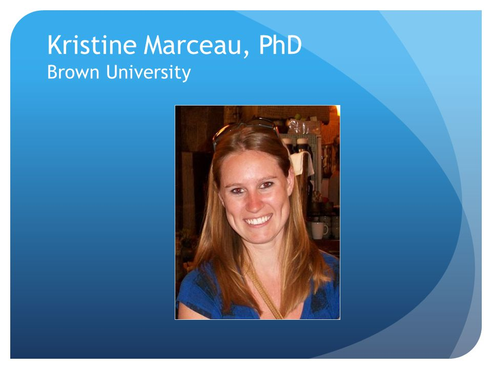 Kristine Marceau, PhD Brown University