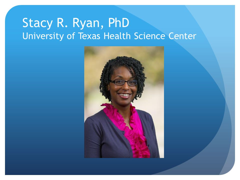 Stacy R. Ryan, PhD University of Texas Health Science Center