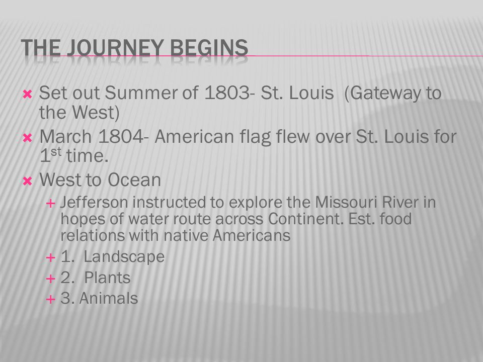 The Journey Begins Set out Summer of 1803- St. Louis (Gateway to the West) March 1804- American flag flew over St. Louis for 1st time.