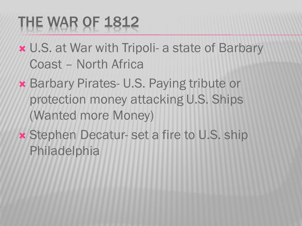 The War of 1812 U.S. at War with Tripoli- a state of Barbary Coast – North Africa.