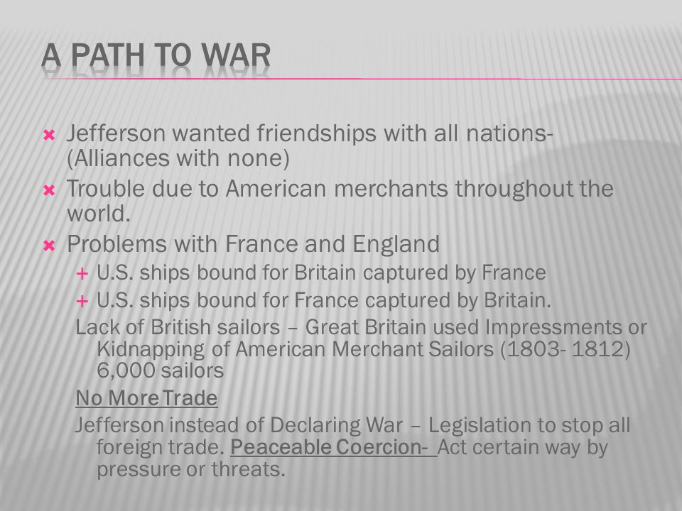 A Path to War Jefferson wanted friendships with all nations- (Alliances with none) Trouble due to American merchants throughout the world.