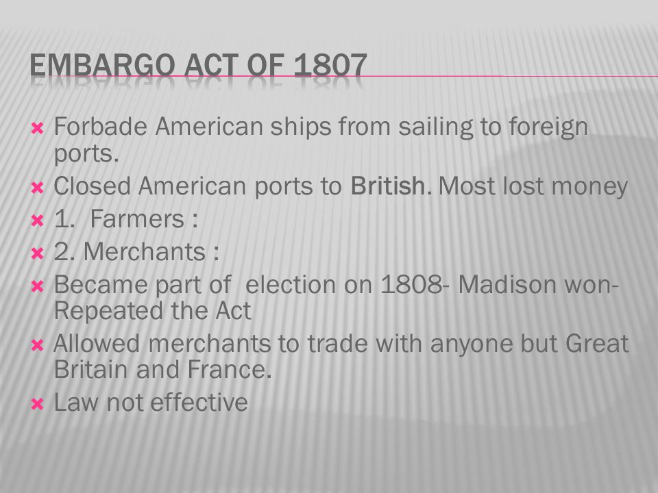 Embargo Act of 1807 Forbade American ships from sailing to foreign ports. Closed American ports to British. Most lost money.