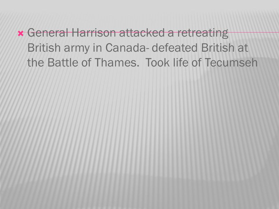General Harrison attacked a retreating British army in Canada- defeated British at the Battle of Thames.