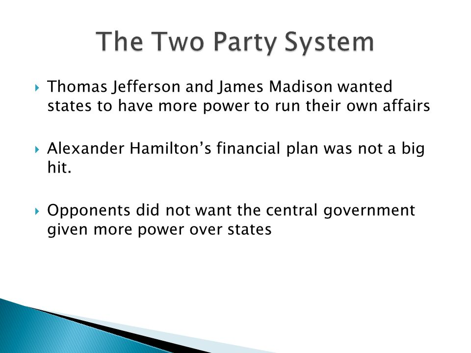 The Two Party System Thomas Jefferson and James Madison wanted states to have more power to run their own affairs.