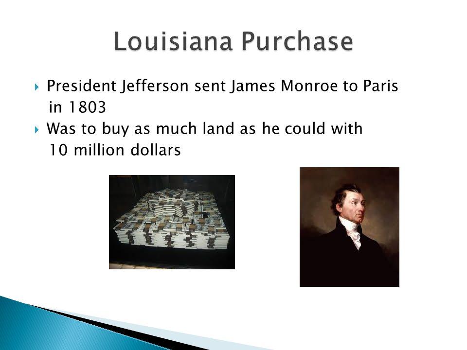Louisiana Purchase President Jefferson sent James Monroe to Paris