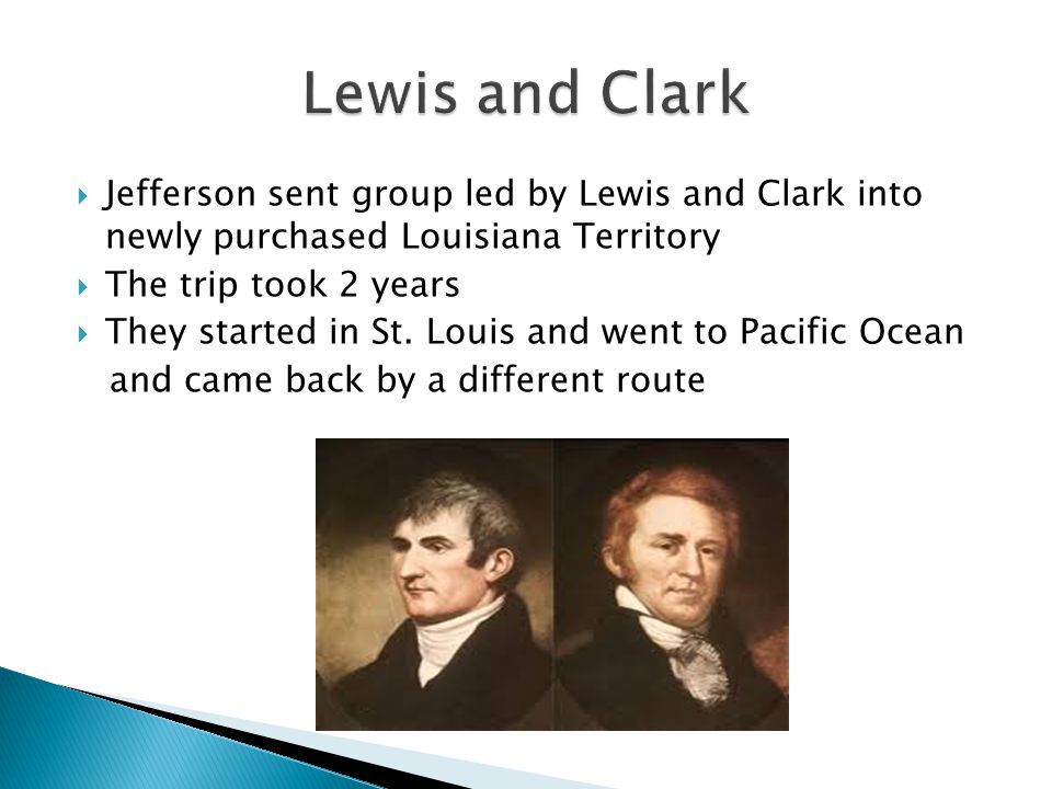 Lewis and Clark Jefferson sent group led by Lewis and Clark into newly purchased Louisiana Territory.