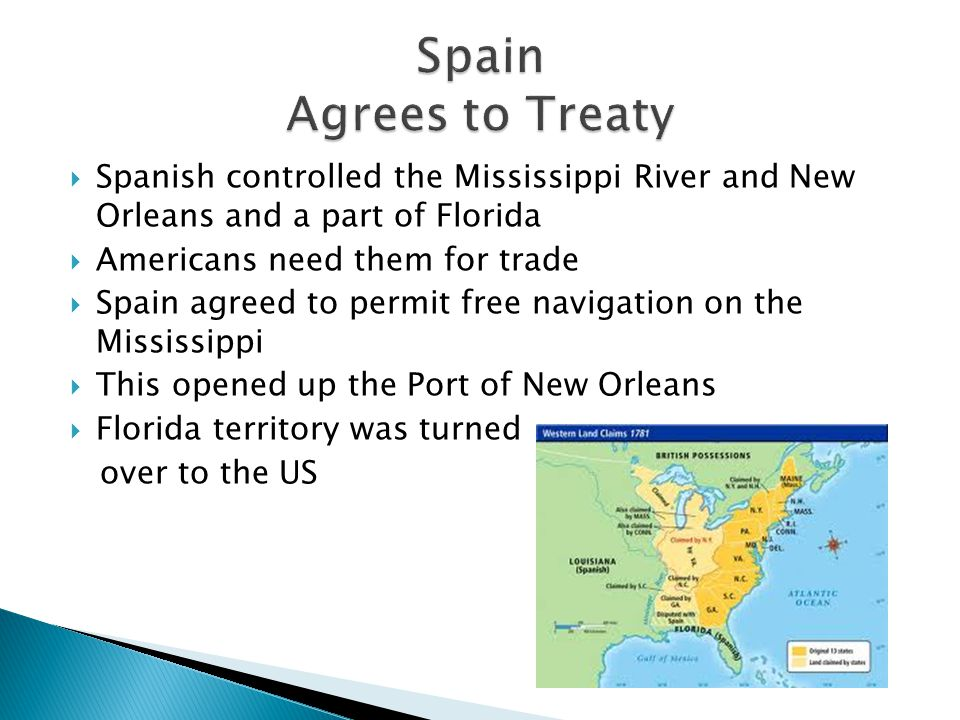 Spain Agrees to Treaty Spanish controlled the Mississippi River and New Orleans and a part of Florida.