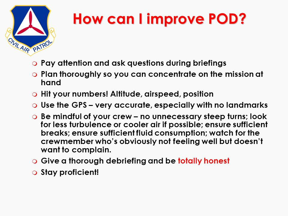 How can I improve POD Pay attention and ask questions during briefings. Plan thoroughly so you can concentrate on the mission at hand.