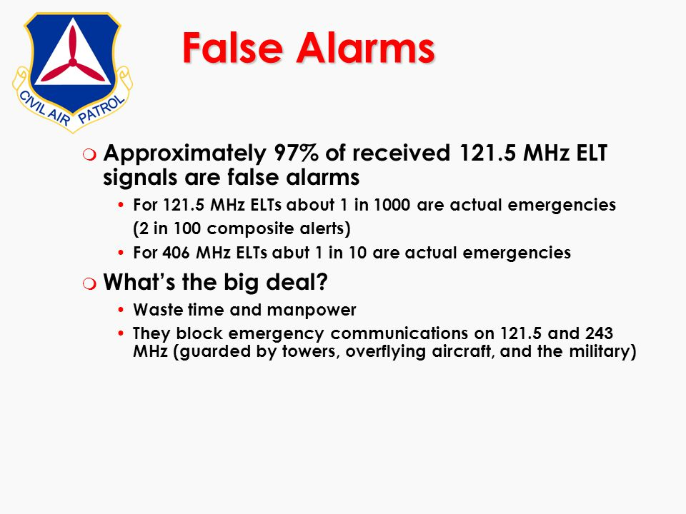 False Alarms Approximately 97% of received 121.5 MHz ELT signals are false alarms. For 121.5 MHz ELTs about 1 in 1000 are actual emergencies.