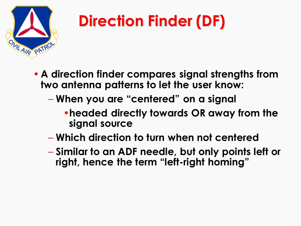 Direction Finder (DF) A direction finder compares signal strengths from two antenna patterns to let the user know: