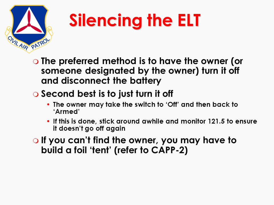 Silencing the ELT The preferred method is to have the owner (or someone designated by the owner) turn it off and disconnect the battery.