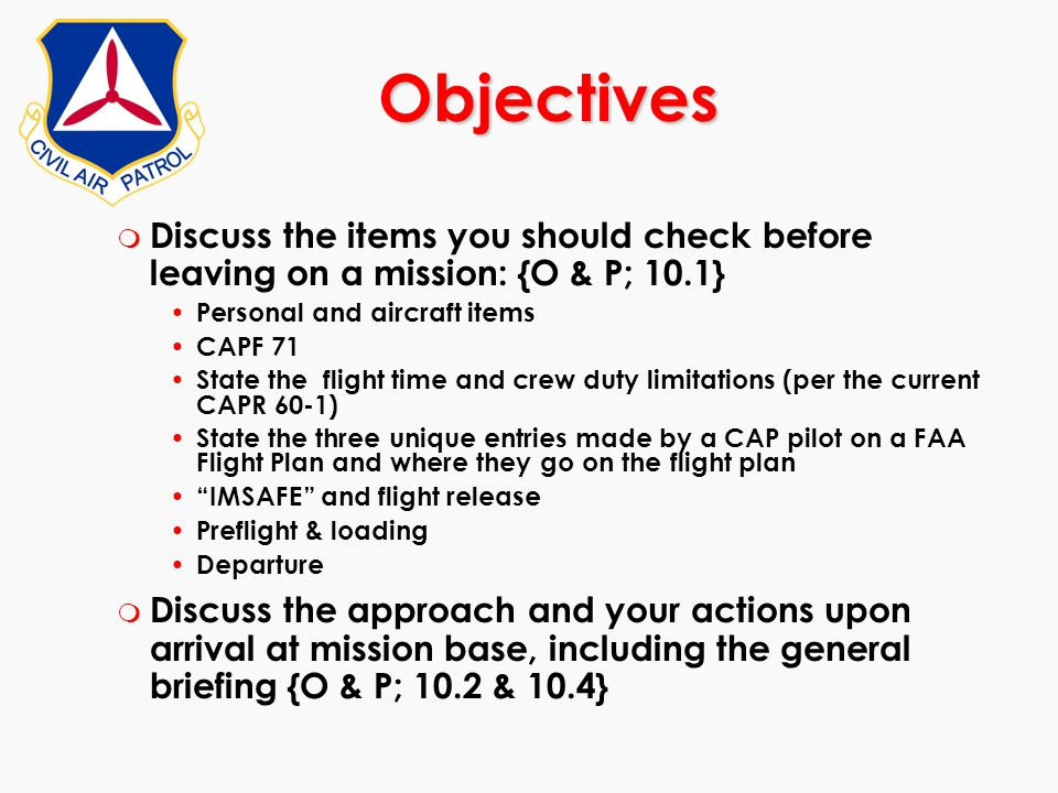 Objectives Discuss the items you should check before leaving on a mission: {O & P; 10.1} Personal and aircraft items.