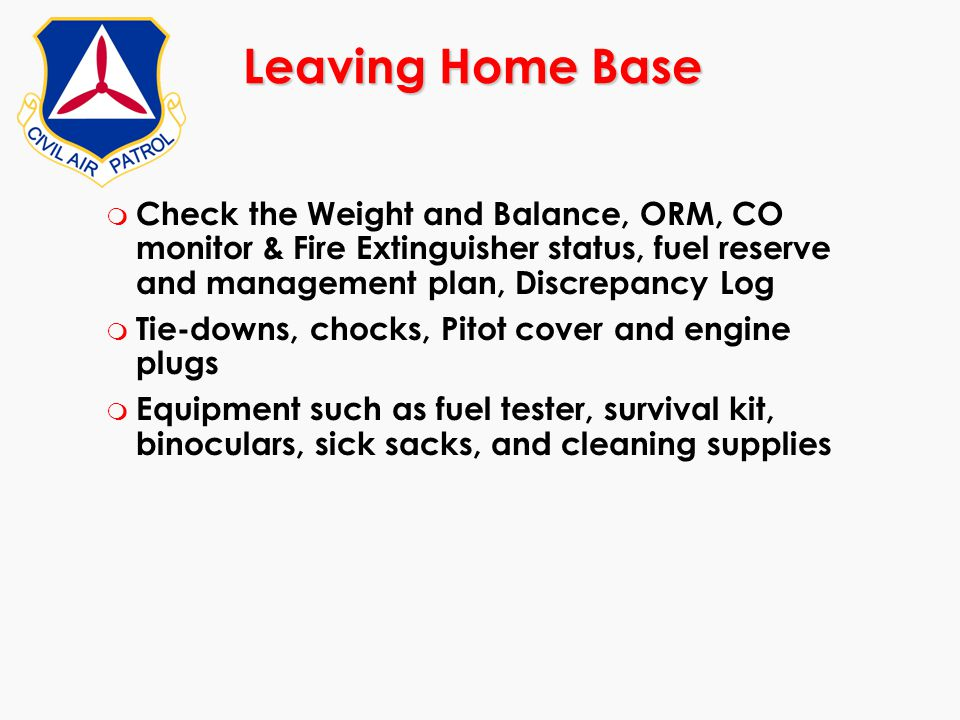 Leaving Home Base Check the Weight and Balance, ORM, CO monitor & Fire Extinguisher status, fuel reserve and management plan, Discrepancy Log.