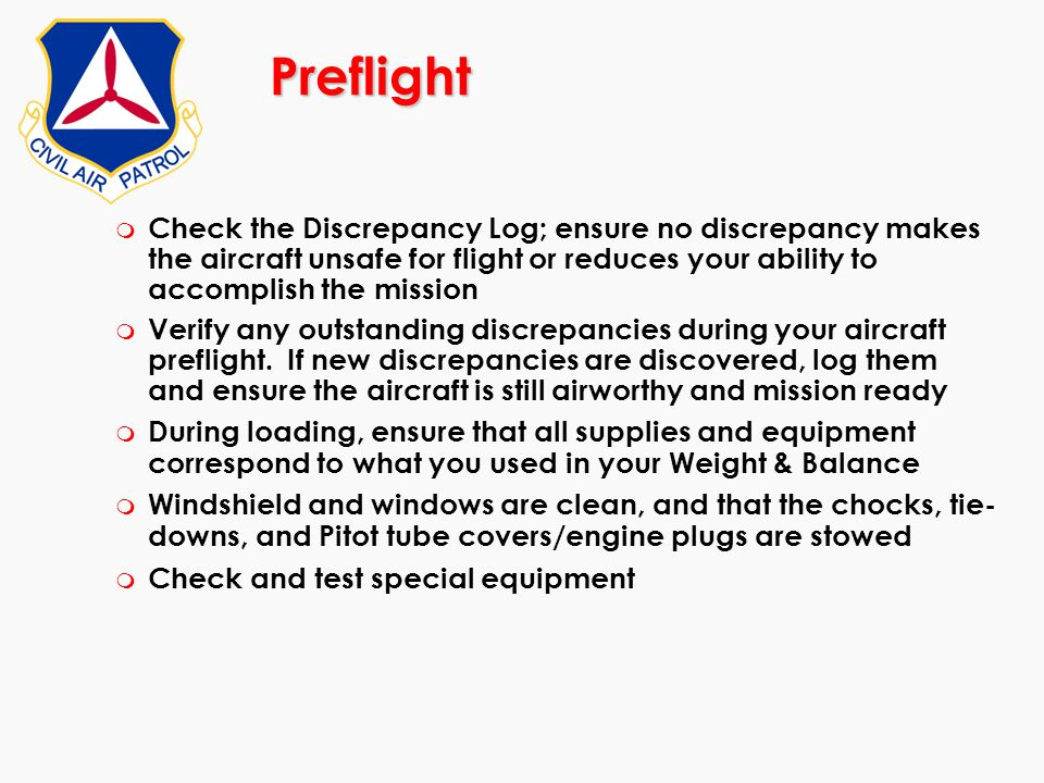 Preflight Check the Discrepancy Log; ensure no discrepancy makes the aircraft unsafe for flight or reduces your ability to accomplish the mission.