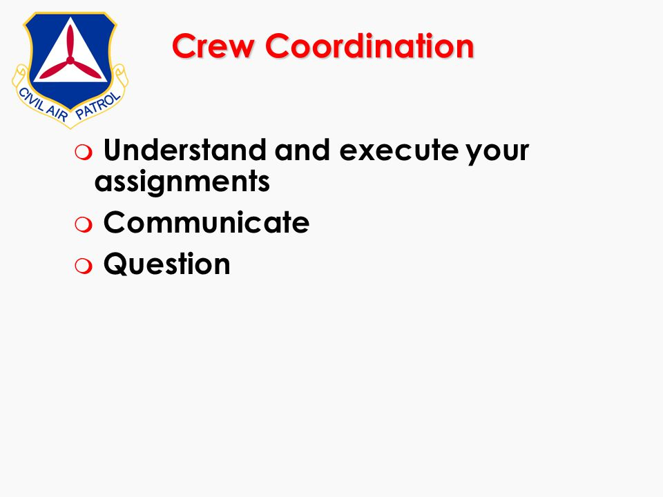 Crew Coordination Understand and execute your assignments Communicate