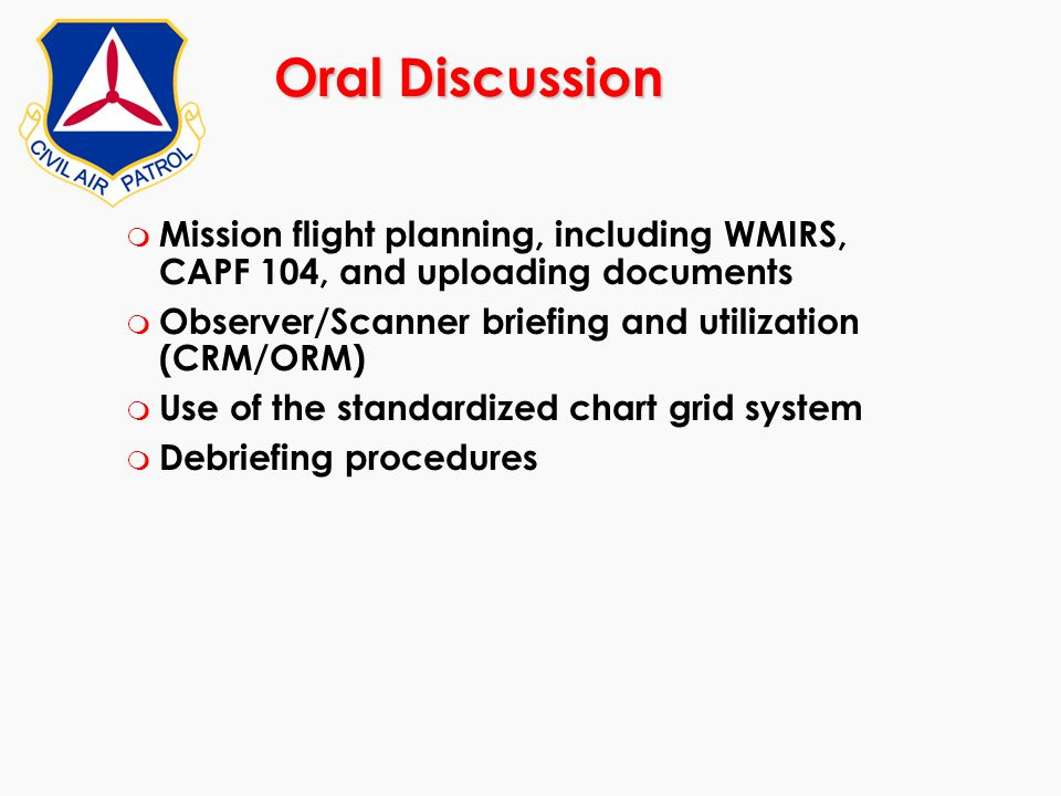 Oral Discussion Mission flight planning, including WMIRS, CAPF 104, and uploading documents. Observer/Scanner briefing and utilization (CRM/ORM)