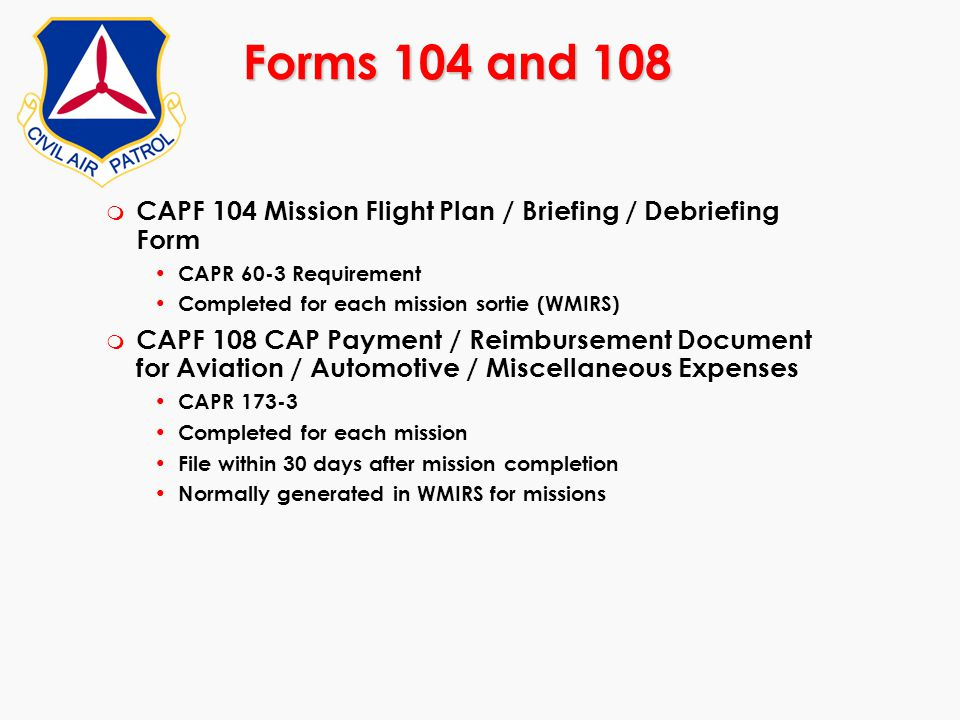 Forms 104 and 108 CAPF 104 Mission Flight Plan / Briefing / Debriefing Form. CAPR 60-3 Requirement.
